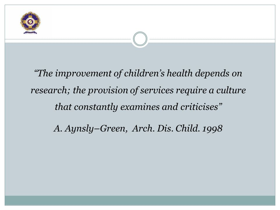 The improvement of childrens health depends on research; the provision of services require a culture that constantly examines and criticises A.