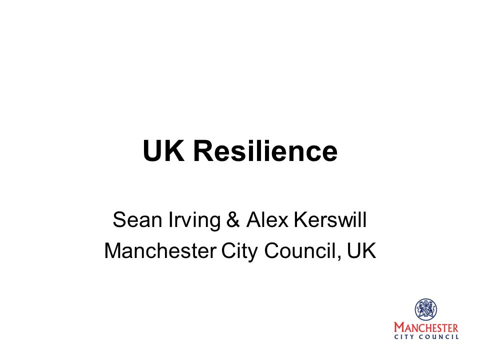 UK Resilience Sean Irving & Alex Kerswill Manchester City Council, UK