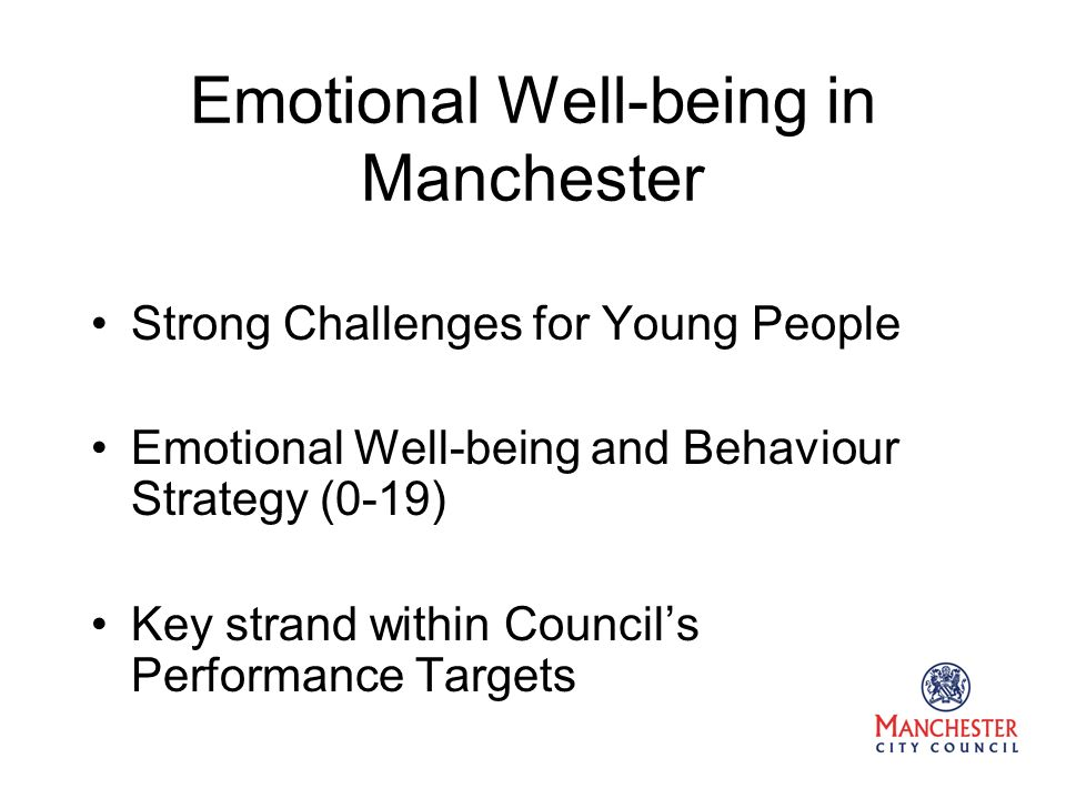 Emotional Well-being in Manchester Strong Challenges for Young People Emotional Well-being and Behaviour Strategy (0-19) Key strand within Councils Performance Targets
