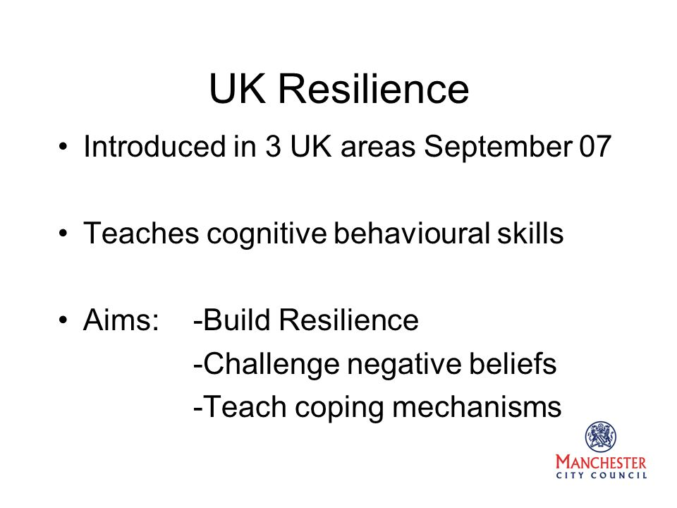 UK Resilience Introduced in 3 UK areas September 07 Teaches cognitive behavioural skills Aims: -Build Resilience -Challenge negative beliefs -Teach coping mechanisms