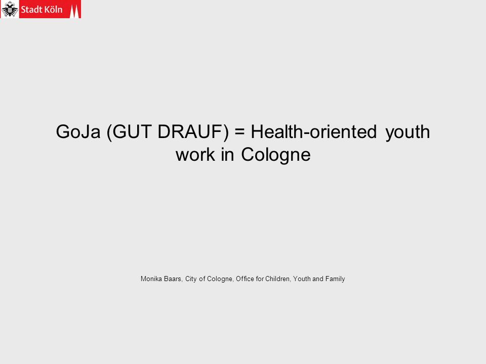 GoJa (GUT DRAUF) = Health-oriented youth work in Cologne Monika Baars, City of Cologne, Office for Children, Youth and Family