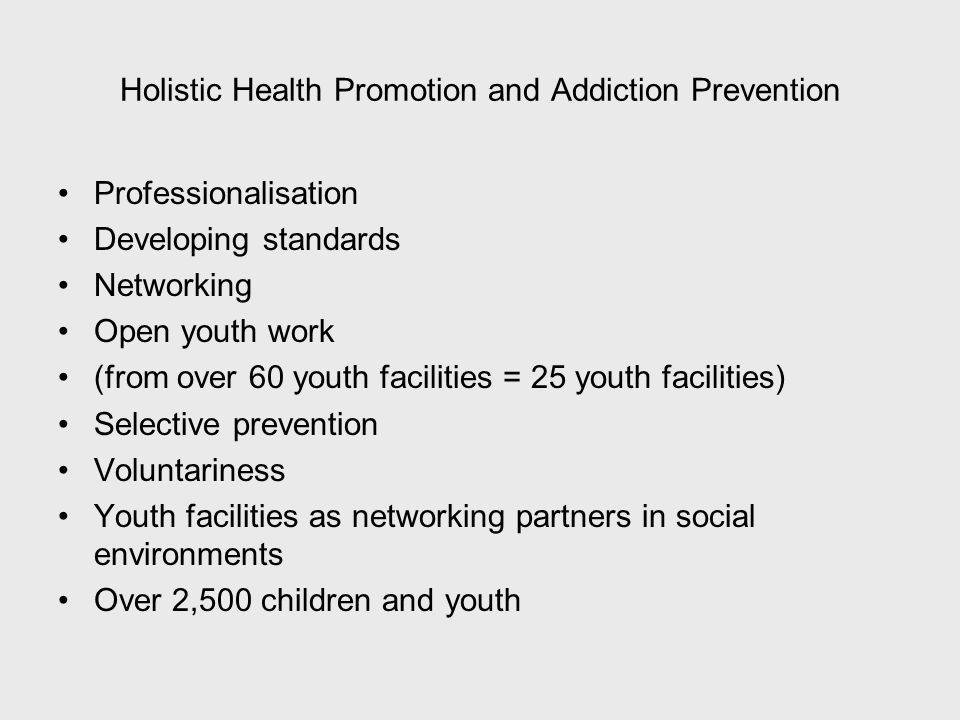Holistic Health Promotion and Addiction Prevention Professionalisation Developing standards Networking Open youth work (from over 60 youth facilities = 25 youth facilities) Selective prevention Voluntariness Youth facilities as networking partners in social environments Over 2,500 children and youth