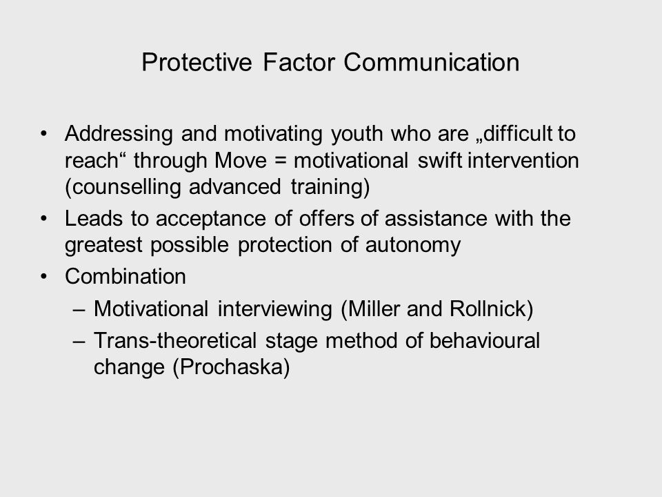 Protective Factor Communication Addressing and motivating youth who are difficult to reach through Move = motivational swift intervention (counselling advanced training) Leads to acceptance of offers of assistance with the greatest possible protection of autonomy Combination –Motivational interviewing (Miller and Rollnick) –Trans-theoretical stage method of behavioural change (Prochaska)