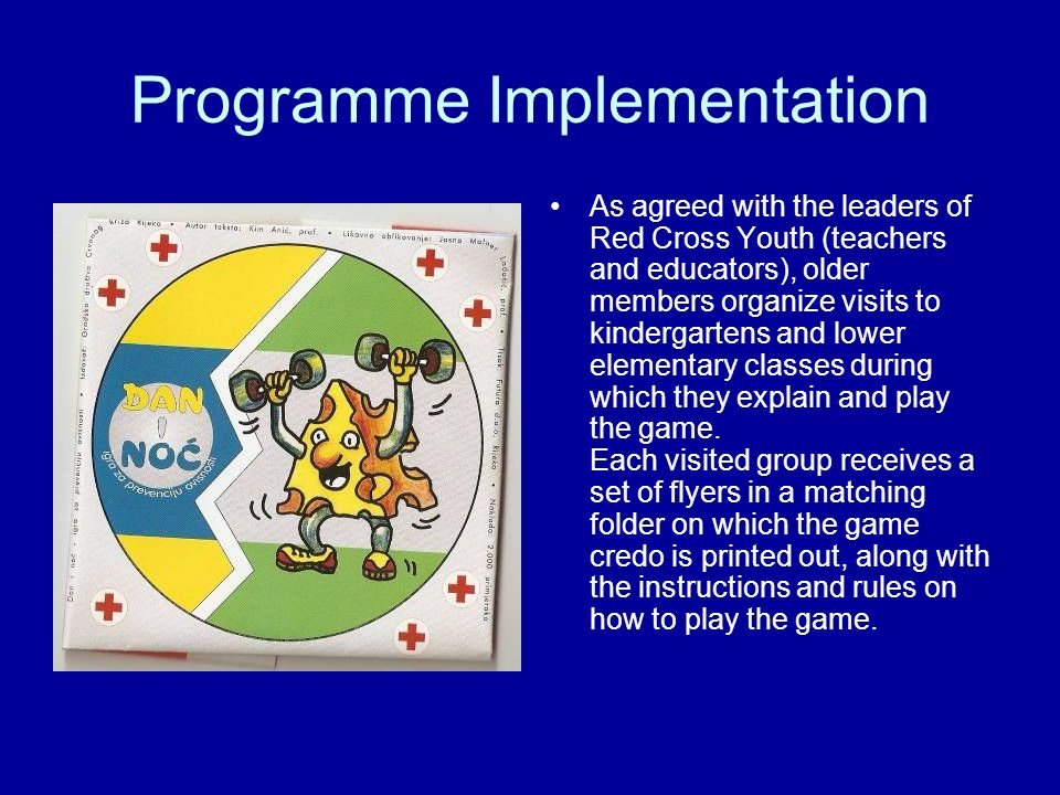 Programme Implementation As agreed with the leaders of Red Cross Youth (teachers and educators), older members organize visits to kindergartens and lower elementary classes during which they explain and play the game.