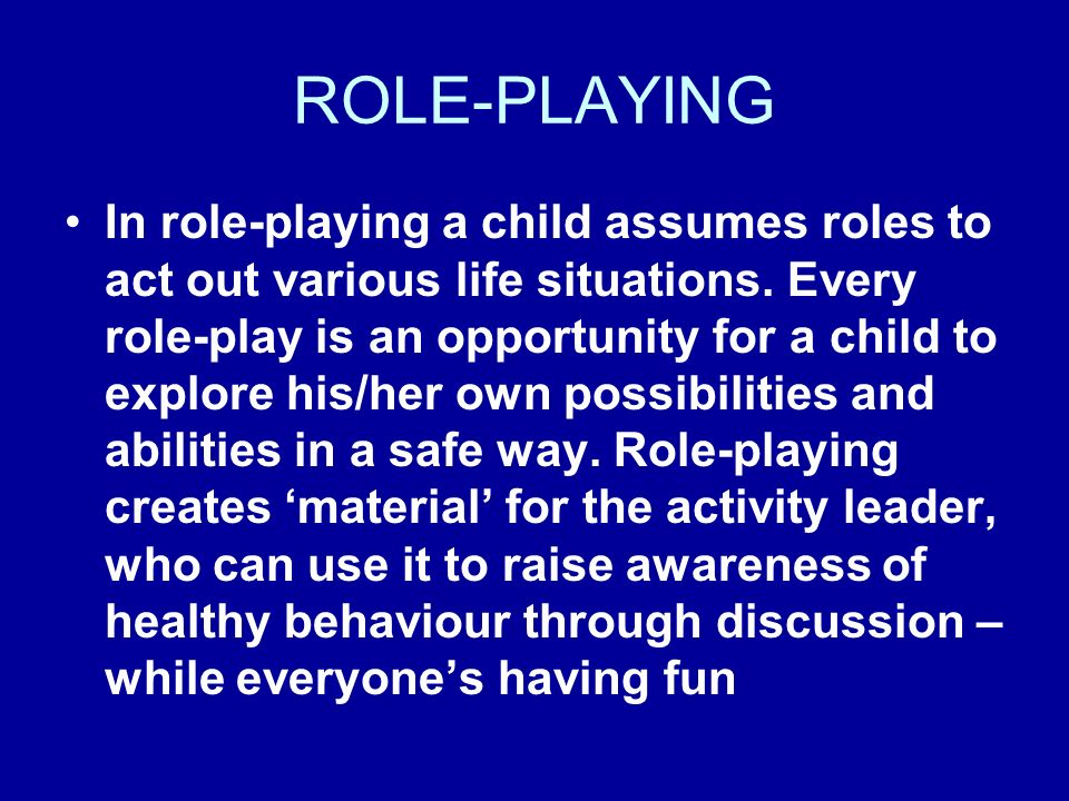 ROLE-PLAYING In role-playing a child assumes roles to act out various life situations.