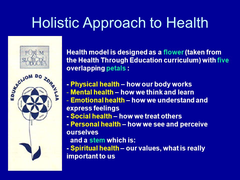 Holistic Approach to Health Health model is designed as a flower (taken from the Health Through Education curriculum) with five overlapping petals : - Physical health – how our body works - Mental health – how we think and learn - Emotional health – how we understand and express feelings - Social health – how we treat others - Personal health – how we see and perceive ourselves and a stem which is: - Spiritual health – our values, what is really important to us