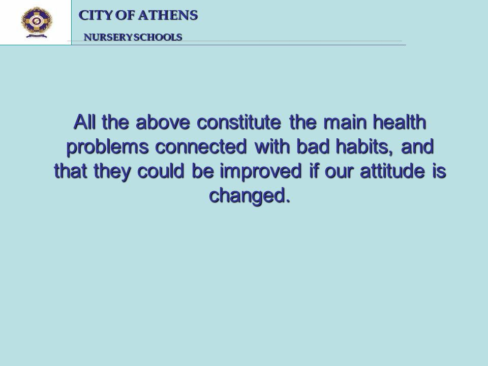 CITY OF ATHENS CITY OF ATHENS NURSERY SCHOOLS NURSERY SCHOOLS All the above constitute the main health problems connected with bad habits, and that they could be improved if our attitude is changed.