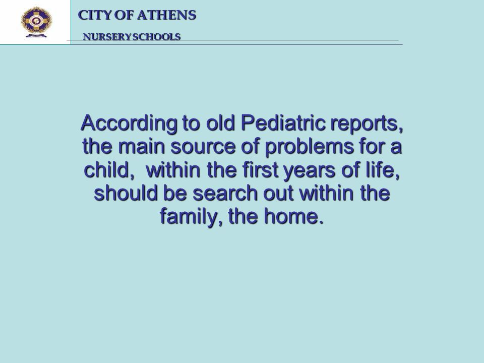 CITY OF ATHENS CITY OF ATHENS NURSERY SCHOOLS NURSERY SCHOOLS According to old Pediatric reports, the main source of problems for a child, within the first years of life, should be search out within the family, the home.