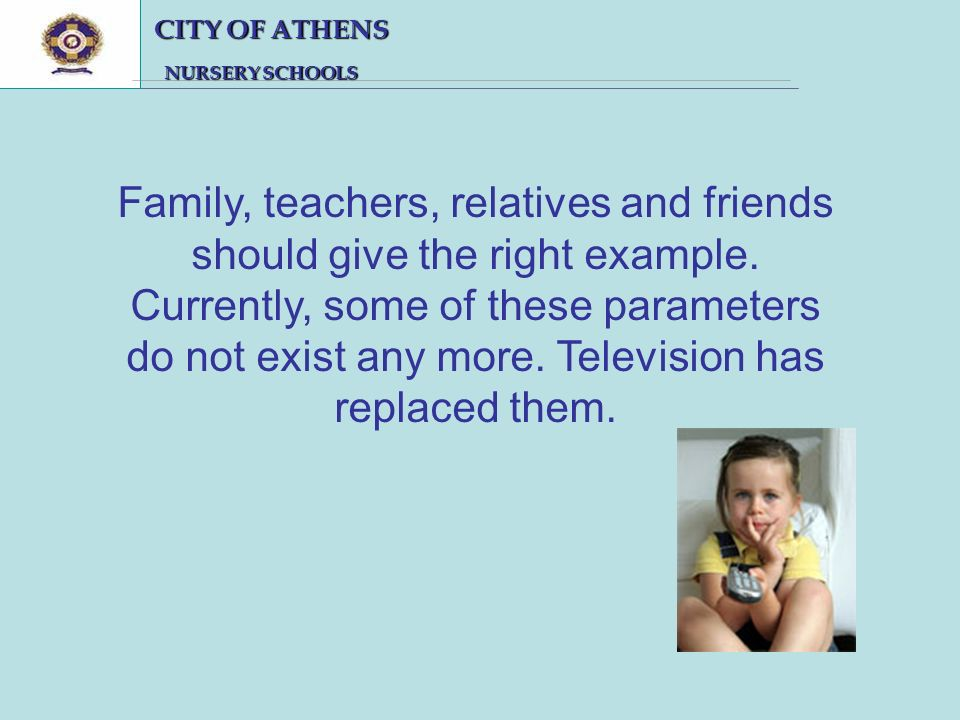 CITY OF ATHENS CITY OF ATHENS NURSERY SCHOOLS NURSERY SCHOOLS Family, teachers, relatives and friends should give the right example.