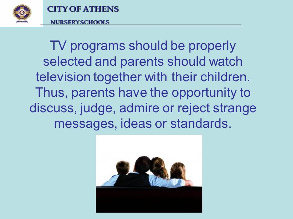 CITY OF ATHENS CITY OF ATHENS NURSERY SCHOOLS NURSERY SCHOOLS TV programs should be properly selected and parents should watch television together with their children.