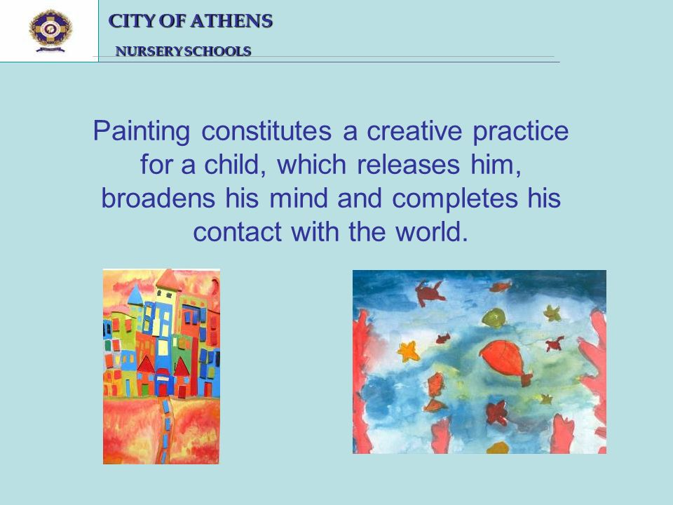 CITY OF ATHENS CITY OF ATHENS NURSERY SCHOOLS NURSERY SCHOOLS Painting constitutes a creative practice for a child, which releases him, broadens his mind and completes his contact with the world.