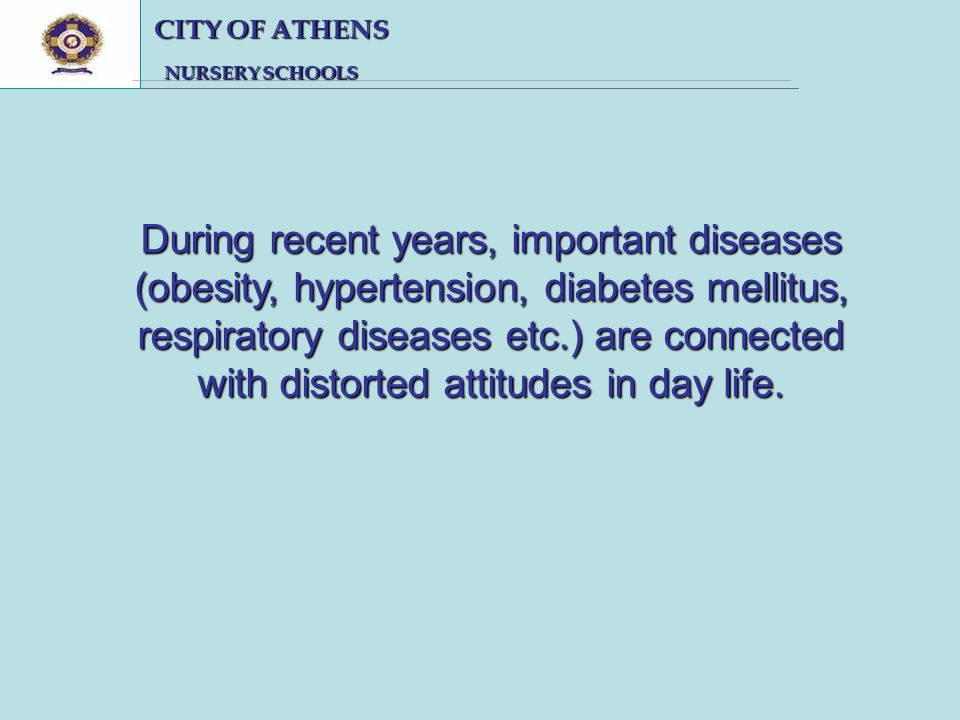 CITY OF ATHENS CITY OF ATHENS NURSERY SCHOOLS NURSERY SCHOOLS During recent years, important diseases (obesity, hypertension, diabetes mellitus, respiratory diseases etc.) are connected with distorted attitudes in day life.