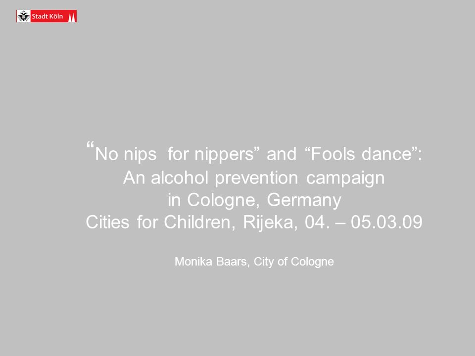 No nips for nippers and Fools dance: An alcohol prevention campaign in Cologne, Germany Cities for Children, Rijeka, 04.