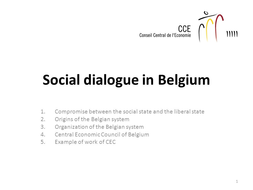Social dialogue in Belgium 1.Compromise between the social state and the liberal state 2.Origins of the Belgian system 3.Organization of the Belgian system 4.Central Economic Council of Belgium 5.Example of work of CEC 1