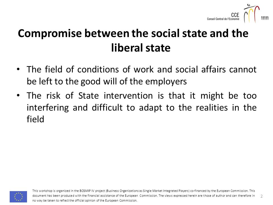 Compromise between the social state and the liberal state The field of conditions of work and social affairs cannot be left to the good will of the employers The risk of State intervention is that it might be too interfering and difficult to adapt to the realities in the field 2 This workshop is organized in the BOSMIP IV project (Business Organizations as Single Market Integrated Players) co-financed by the European Commission.