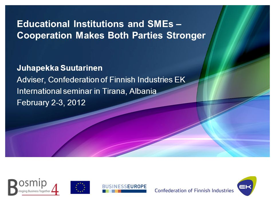 Educational Institutions and SMEs – Cooperation Makes Both Parties Stronger Juhapekka Suutarinen Adviser, Confederation of Finnish Industries EK International seminar in Tirana, Albania February 2-3, 2012