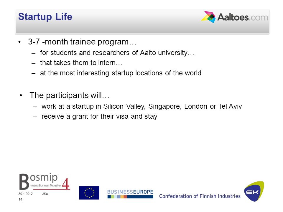 JSu 14 Startup Life 3-7 -month trainee program… –for students and researchers of Aalto university… –that takes them to intern… –at the most interesting startup locations of the world The participants will… –work at a startup in Silicon Valley, Singapore, London or Tel Aviv –receive a grant for their visa and stay