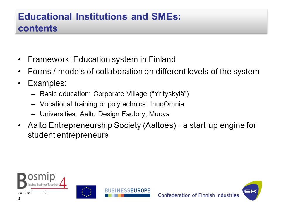 JSu 2 Educational Institutions and SMEs: contents Framework: Education system in Finland Forms / models of collaboration on different levels of the system Examples: –Basic education: Corporate Village (Yrityskylä) –Vocational training or polytechnics: InnoOmnia –Universities: Aalto Design Factory, Muova Aalto Entrepreneurship Society (Aaltoes) - a start-up engine for student entrepreneurs