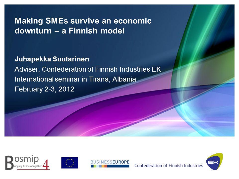 Making SMEs survive an economic downturn – a Finnish model Juhapekka Suutarinen Adviser, Confederation of Finnish Industries EK International seminar in Tirana, Albania February 2-3, 2012