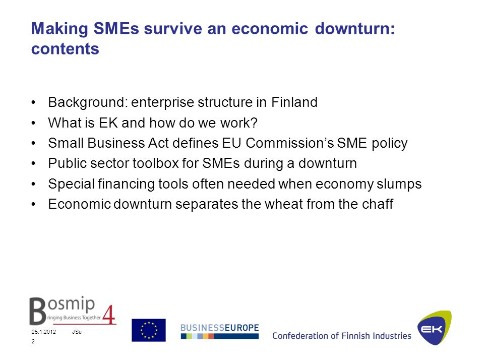 25.1.2012JSu 2 Making SMEs survive an economic downturn: contents Background: enterprise structure in Finland What is EK and how do we work.