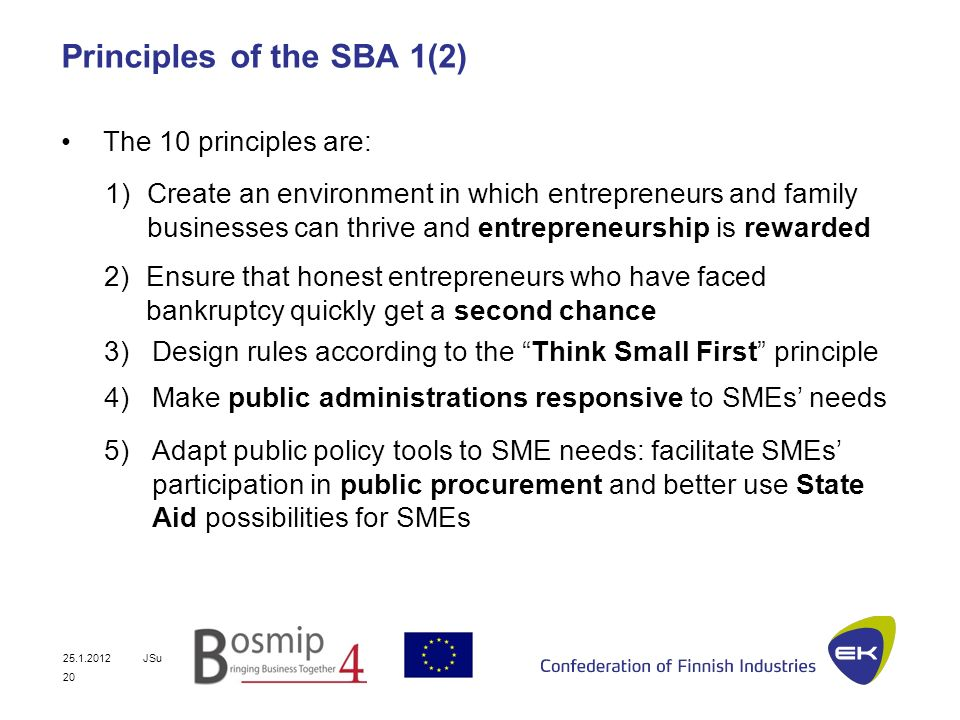25.1.2012JSu 20 Principles of the SBA 1(2) The 10 principles are: 2)Ensure that honest entrepreneurs who have faced bankruptcy quickly get a second chance 1)Create an environment in which entrepreneurs and family businesses can thrive and entrepreneurship is rewarded 3)Design rules according to the Think Small First principle 4)Make public administrations responsive to SMEs needs 5)Adapt public policy tools to SME needs: facilitate SMEs participation in public procurement and better use State Aid possibilities for SMEs
