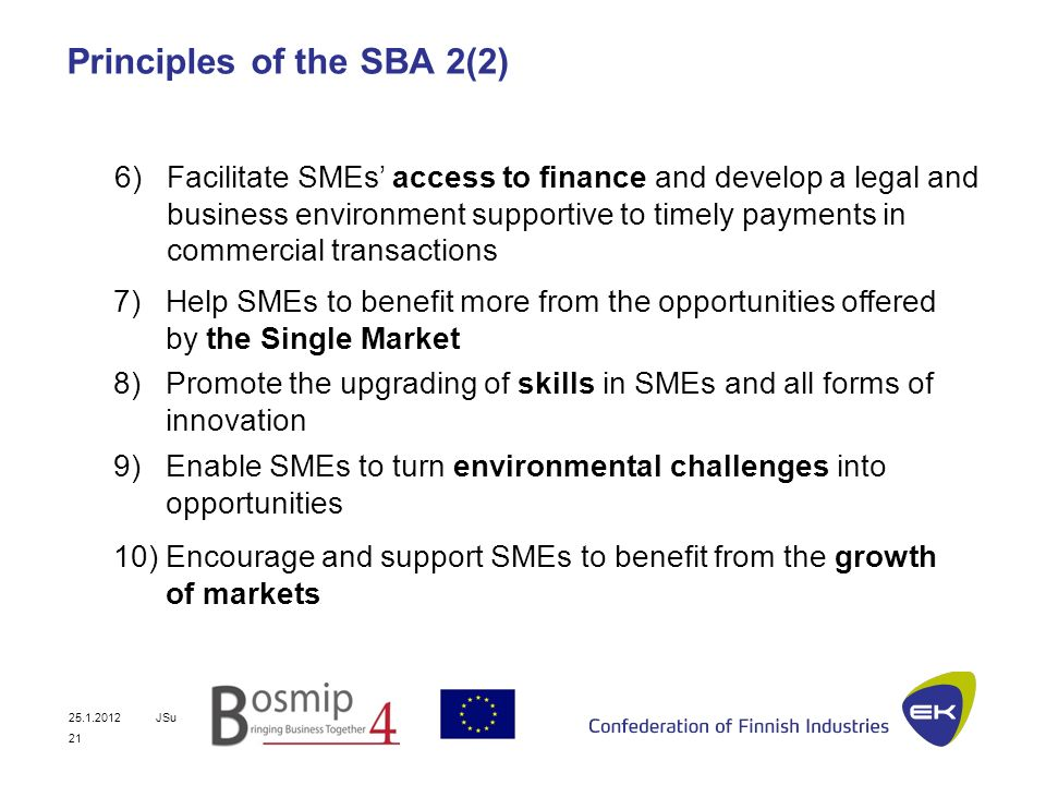 25.1.2012JSu 21 Principles of the SBA 2(2) 7)Help SMEs to benefit more from the opportunities offered by the Single Market 6)Facilitate SMEs access to finance and develop a legal and business environment supportive to timely payments in commercial transactions 8)Promote the upgrading of skills in SMEs and all forms of innovation 9)Enable SMEs to turn environmental challenges into opportunities 10)Encourage and support SMEs to benefit from the growth of markets