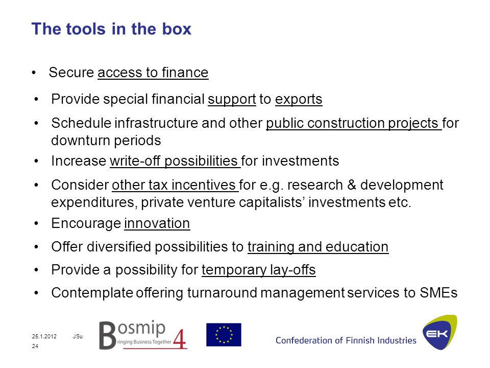 25.1.2012JSu 24 The tools in the box Secure access to finance Provide special financial support to exports Encourage innovation Offer diversified possibilities to training and education Increase write-off possibilities for investments Consider other tax incentives for e.g.