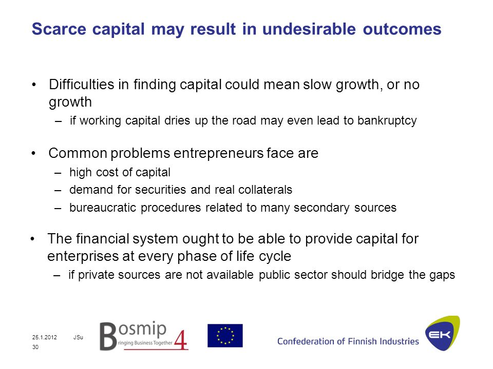 25.1.2012JSu 30 Scarce capital may result in undesirable outcomes Difficulties in finding capital could mean slow growth, or no growth –if working capital dries up the road may even lead to bankruptcy Common problems entrepreneurs face are –high cost of capital –demand for securities and real collaterals –bureaucratic procedures related to many secondary sources The financial system ought to be able to provide capital for enterprises at every phase of life cycle –if private sources are not available public sector should bridge the gaps