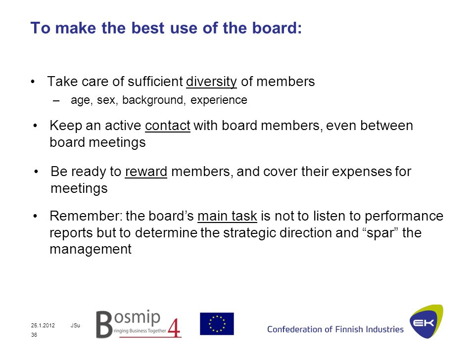 25.1.2012JSu 36 To make the best use of the board: Take care of sufficient diversity of members – age, sex, background, experience Keep an active contact with board members, even between board meetings Be ready to reward members, and cover their expenses for meetings Remember: the boards main task is not to listen to performance reports but to determine the strategic direction and spar the management