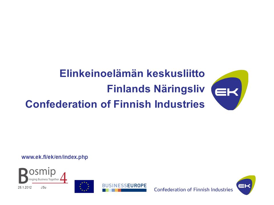 25.1.2012JSu 10 EK represents The entire private sector and companies of all sizes 27 branch associations About 16,000 member companies, of which 96% are SMEs Over 70% of Finlands GDP Over 95% of Finlands exports About 950 000 employees Unparalleled knowledge and information of Finnish business