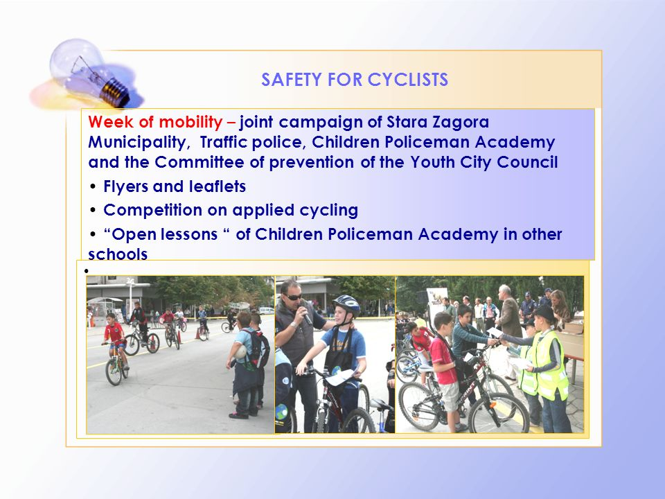 SAFETY FOR CYCLISTS Week of mobility – joint campaign of Stara Zagora Municipality, Traffic police, Children Policeman Academy and the Committee of prevention of the Youth City Council Flyers and leaflets Competition on applied cycling Оpen lessons of Children Policeman Academy in other schools