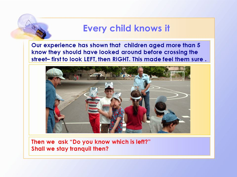 Our experience has shown that children aged more than 5 know they should have looked around before crossing the street– first to look LEFT, then RIGHT.