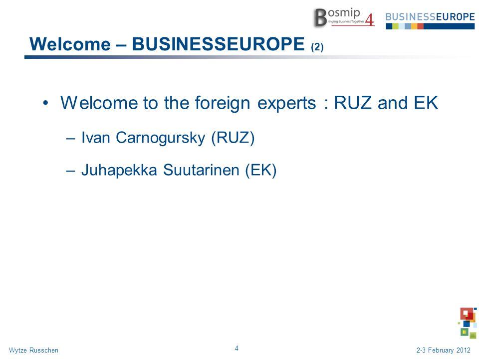 Welcome – BUSINESSEUROPE (2) Welcome to the foreign experts : RUZ and EK –Ivan Carnogursky (RUZ) –Juhapekka Suutarinen (EK) 4 Wytze Russchen2-3 February 2012
