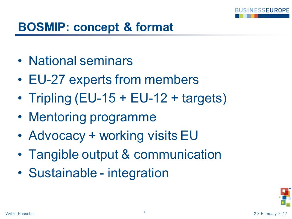 BOSMIP: concept & format National seminars EU-27 experts from members Tripling (EU-15 + EU-12 + targets) Mentoring programme Advocacy + working visits EU Tangible output & communication Sustainable - integration 7 Wytze Russchen2-3 February 2012