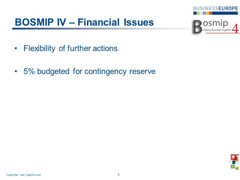 BOSMIP IV – Financial Issues Flexibility of further actions 5% budgeted for contingency reserve 6 Leander van Laerhoven