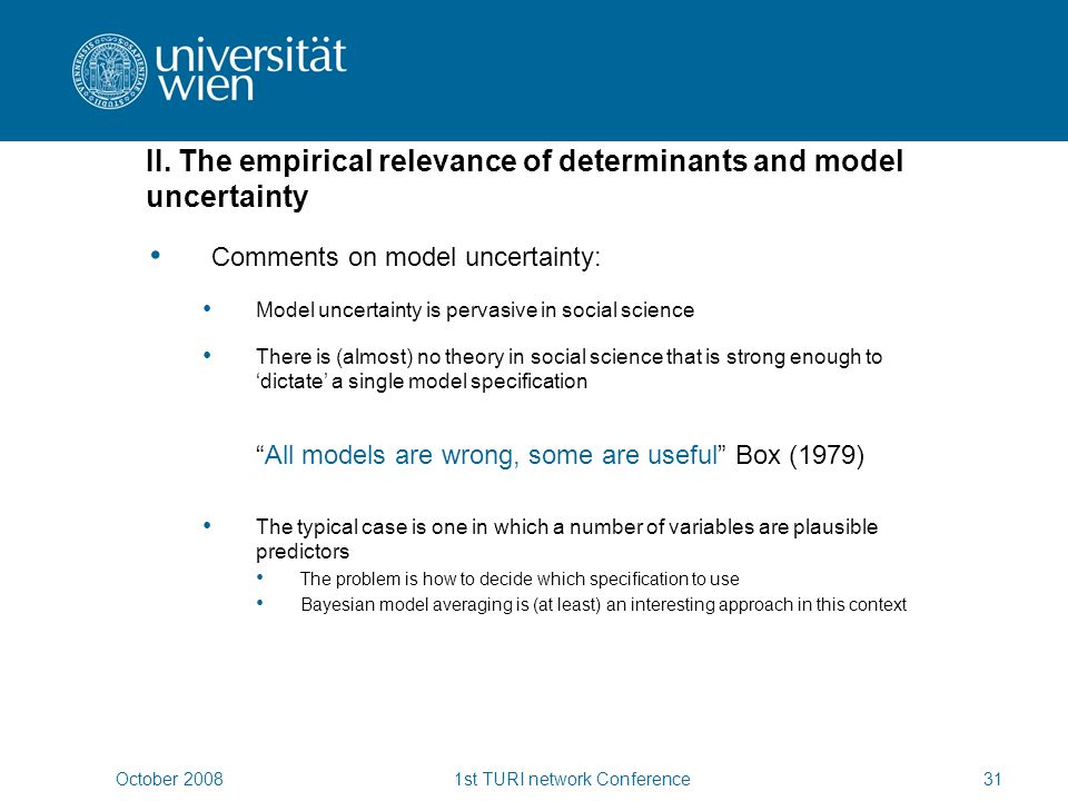 October 20081st TURI network Conference31 Comments on model uncertainty: Model uncertainty is pervasive in social science There is (almost) no theory in social science that is strong enough to dictate a single model specification All models are wrong, some are useful Box (1979) The typical case is one in which a number of variables are plausible predictors The problem is how to decide which specification to use Bayesian model averaging is (at least) an interesting approach in this context II.