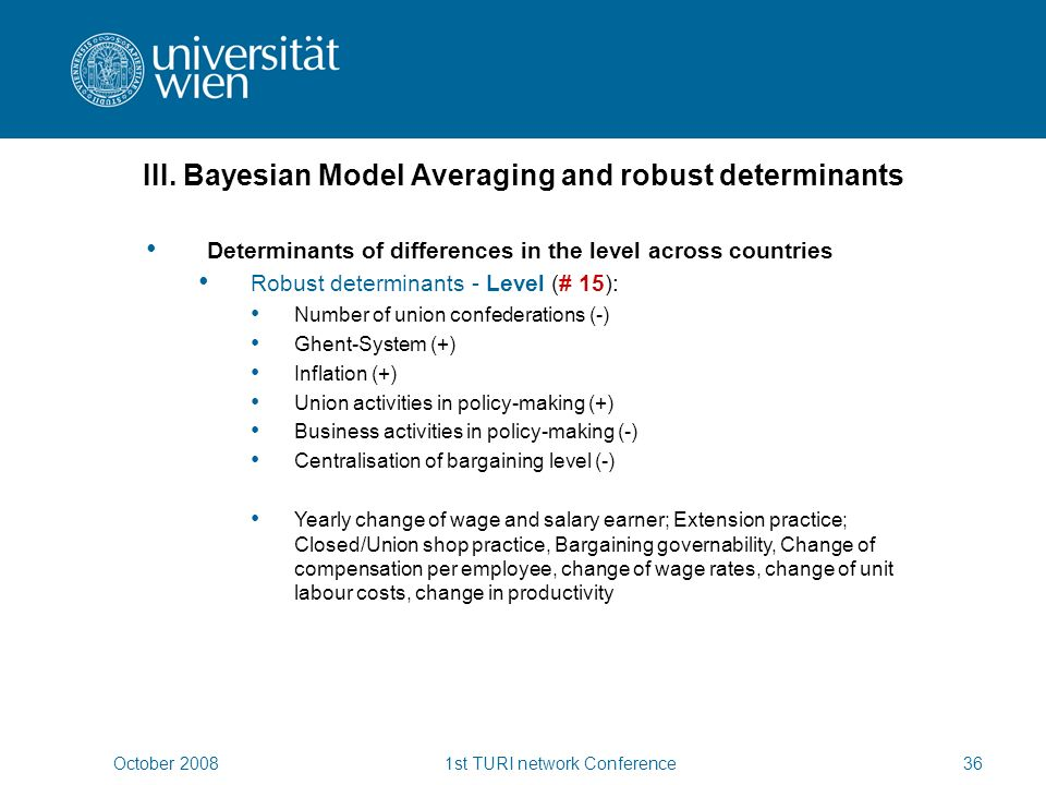 October 20081st TURI network Conference36 Determinants of differences in the level across countries Robust determinants - Level (# 15): Number of union confederations (-) Ghent-System (+) Inflation (+) Union activities in policy-making (+) Business activities in policy-making (-) Centralisation of bargaining level (-) Yearly change of wage and salary earner; Extension practice; Closed/Union shop practice, Bargaining governability, Change of compensation per employee, change of wage rates, change of unit labour costs, change in productivity III.