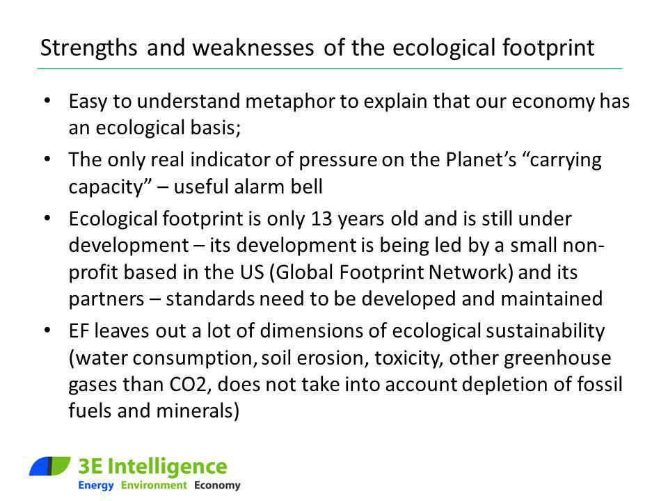 Strengths and weaknesses of the ecological footprint Easy to understand metaphor to explain that our economy has an ecological basis; The only real in