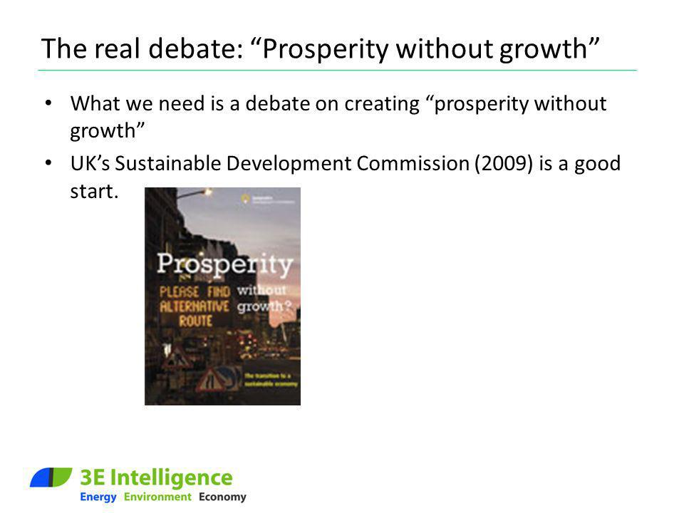 The real debate: Prosperity without growth What we need is a debate on creating prosperity without growth UKs Sustainable Development Commission (2009