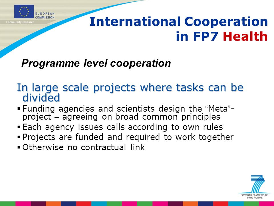 Indridi Benediktsson International Cooperation in FP7 Health Programme level cooperation In large scale projects where tasks can be divided Funding agencies and scientists design the Meta - project – agreeing on broad common principles Each agency issues calls according to own rules Projects are funded and required to work together Otherwise no contractual link