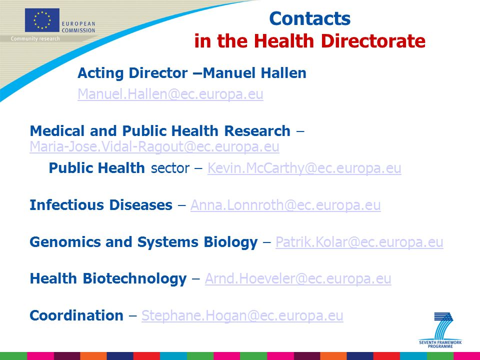 Indridi Benediktsson Contacts in the Health Directorate Acting Director –Manuel Hallen Manuel.Hallen@ec.europa.eu Medical and Public Health Research – Maria-Jose.Vidal-Ragout@ec.europa.eu Maria-Jose.Vidal-Ragout@ec.europa.eu Public Health sector – Kevin.McCarthy@ec.europa.euKevin.McCarthy@ec.europa.eu Infectious Diseases – Anna.Lonnroth@ec.europa.euAnna.Lonnroth@ec.europa.eu Genomics and Systems Biology – Patrik.Kolar@ec.europa.euPatrik.Kolar@ec.europa.eu Health Biotechnology – Arnd.Hoeveler@ec.europa.euArnd.Hoeveler@ec.europa.eu Coordination – Stephane.Hogan@ec.europa.euStephane.Hogan@ec.europa.eu