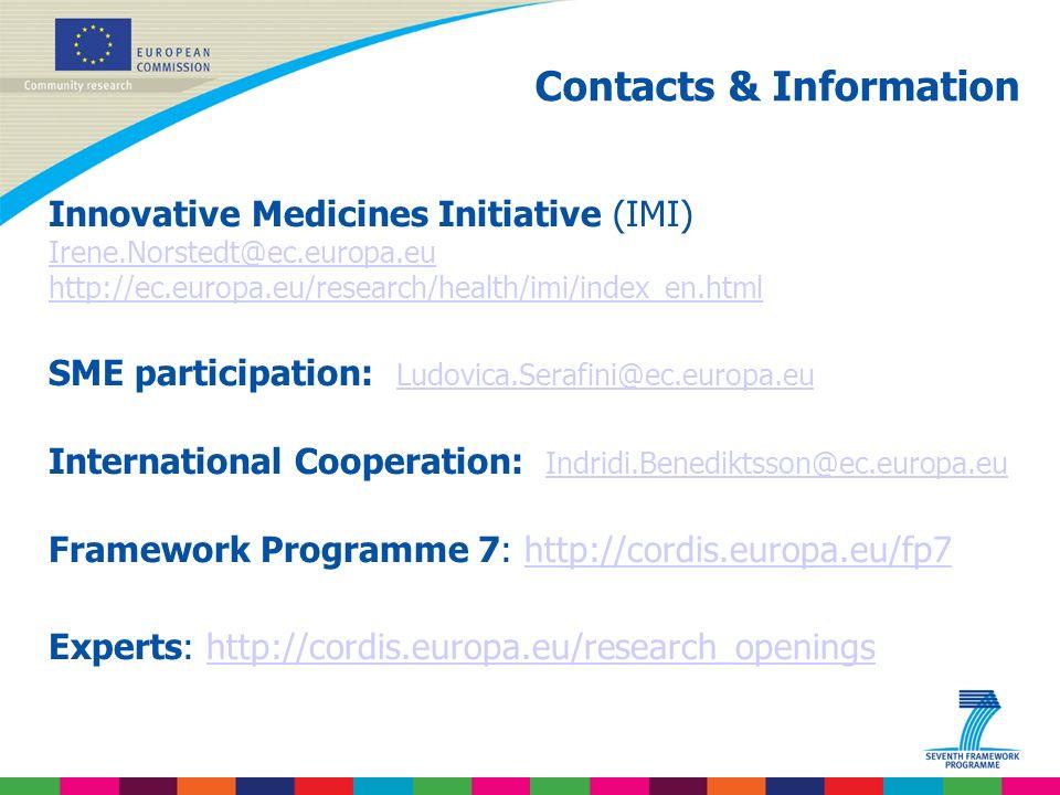 Indridi Benediktsson Contacts & Information Innovative Medicines Initiative (IMI) Irene.Norstedt@ec.europa.eu http://ec.europa.eu/research/health/imi/index_en.html Irene.Norstedt@ec.europa.eu http://ec.europa.eu/research/health/imi/index_en.html SME participation: Ludovica.Serafini@ec.europa.eu Ludovica.Serafini@ec.europa.eu International Cooperation: Indridi.Benediktsson@ec.europa.eu Indridi.Benediktsson@ec.europa.eu Framework Programme 7: http://cordis.europa.eu/fp7 http://cordis.europa.eu/fp7 Experts: http://cordis.europa.eu/research_openingshttp://cordis.europa.eu/research_openings