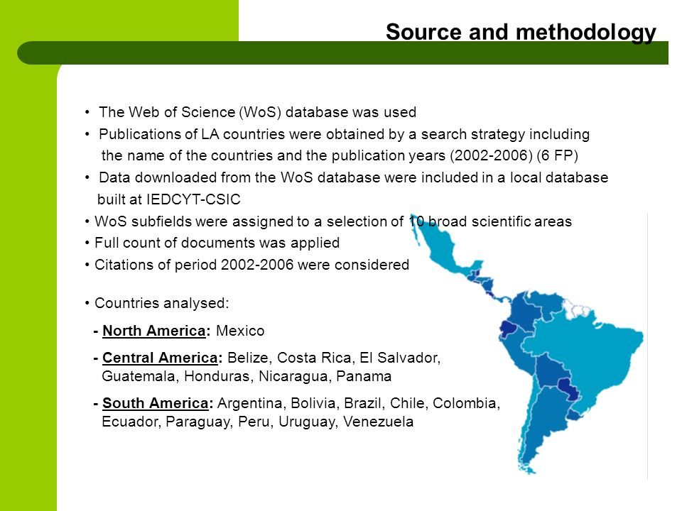 The Web of Science (WoS) database was used Publications of LA countries were obtained by a search strategy including the name of the countries and the publication years ( ) (6 FP) Data downloaded from the WoS database were included in a local database built at IEDCYT-CSIC WoS subfields were assigned to a selection of 10 broad scientific areas Full count of documents was applied Citations of period were considered Countries analysed: - North America: Mexico - Central America: Belize, Costa Rica, El Salvador, Guatemala, Honduras, Nicaragua, Panama - South America: Argentina, Bolivia, Brazil, Chile, Colombia, Ecuador, Paraguay, Peru, Uruguay, Venezuela Source and methodology