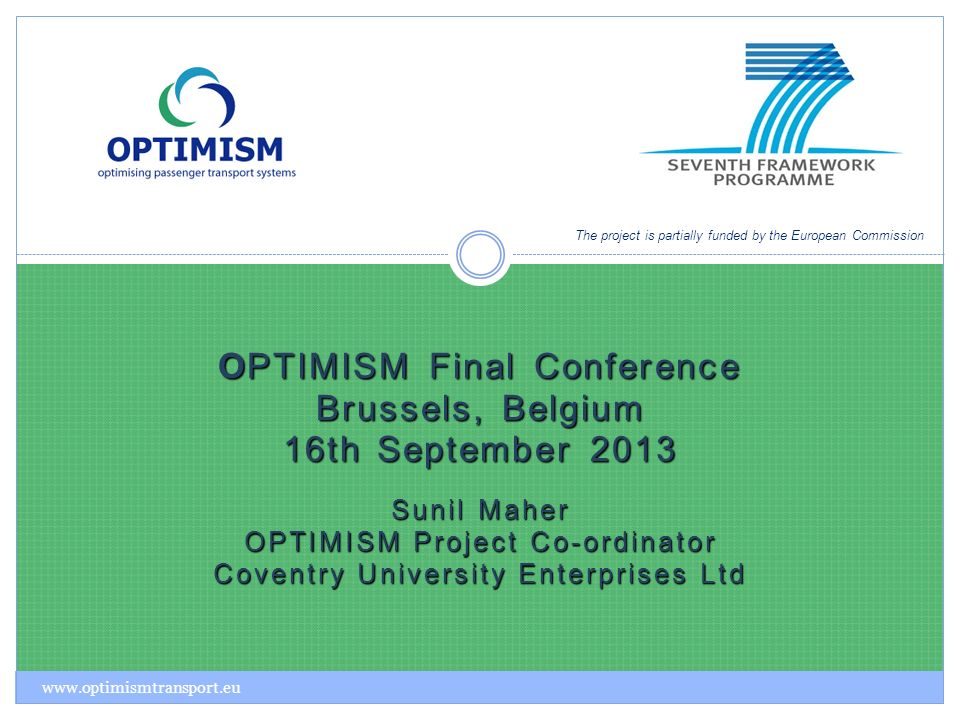 OPTIMISM Final Conference Brussels, Belgium 16th September 2013 Sunil Maher OPTIMISM Project Co-ordinator Coventry University Enterprises Ltd The project is partially funded by the European Commission www.optimismtransport.eu
