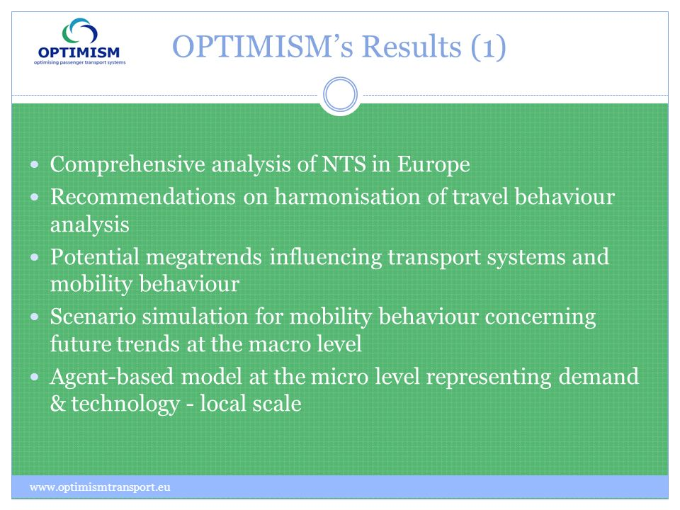 OPTIMISMs Results (1) www.optimismtransport.eu Comprehensive analysis of NTS in Europe Recommendations on harmonisation of travel behaviour analysis Potential megatrends influencing transport systems and mobility behaviour Scenario simulation for mobility behaviour concerning future trends at the macro level Agent-based model at the micro level representing demand & technology - local scale