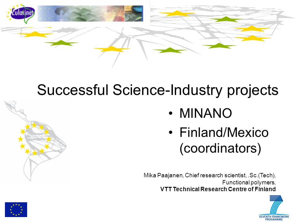 Background Minano Project resulted from the Mexico-EU Coordinated call – Theme Nanosciences, nanotechnologies, materials & new production Technologies (NMP) NMP-FP7-2010-1.2-5 Adding Value to Mining at Nanostructure level VTT Technical Research Centre of Finland overall coordinator as R&D Center Peñoles - the second largest mining company in Mexico, producer of high-quatlity nanoparticles coordinator of the Mexican partners