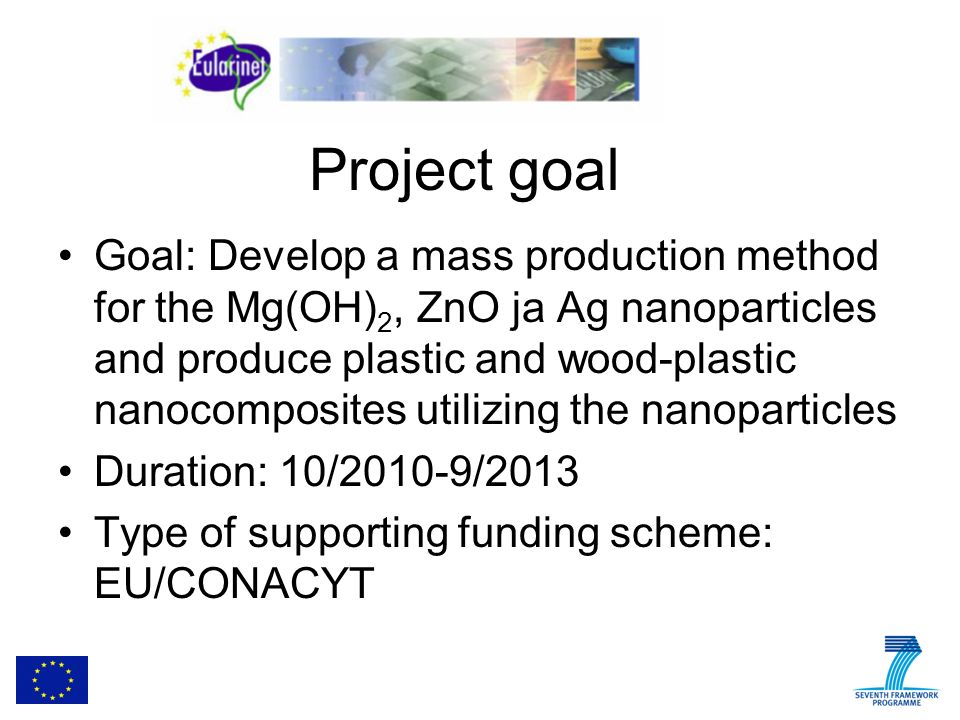 Project goal Goal: Develop a mass production method for the Mg(OH) 2, ZnO ja Ag nanoparticles and produce plastic and wood-plastic nanocomposites utilizing the nanoparticles Duration: 10/2010-9/2013 Type of supporting funding scheme: EU/CONACYT