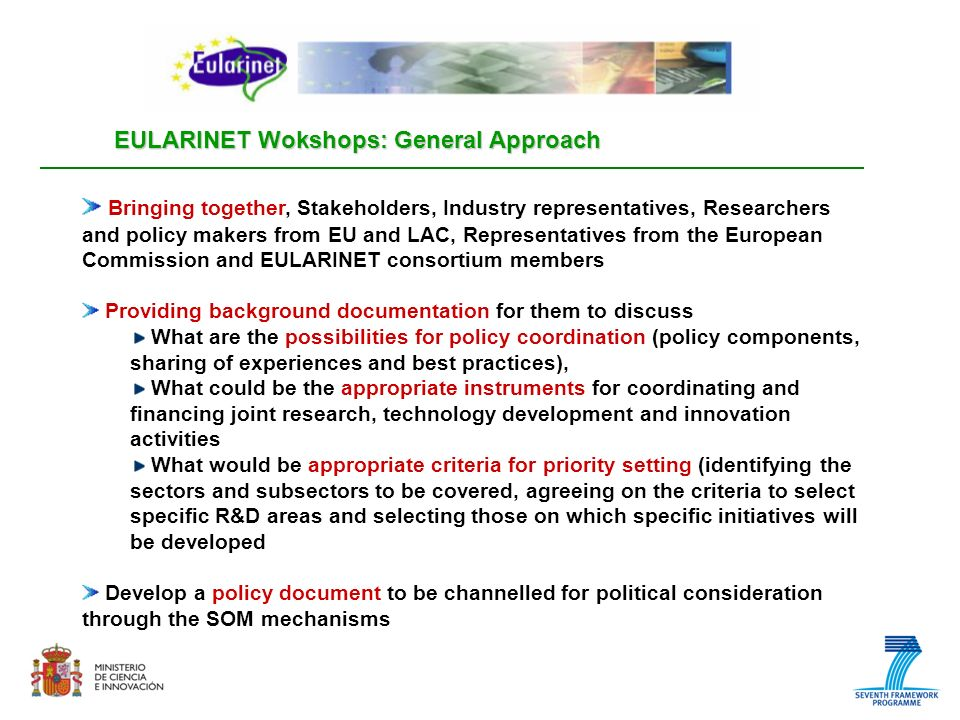 EULARINET Wokshops: General Approach Bringing together, Stakeholders, Industry representatives, Researchers and policy makers from EU and LAC, Representatives from the European Commission and EULARINET consortium members Providing background documentation for them to discuss What are the possibilities for policy coordination (policy components, sharing of experiences and best practices), What could be the appropriate instruments for coordinating and financing joint research, technology development and innovation activities What would be appropriate criteria for priority setting (identifying the sectors and subsectors to be covered, agreeing on the criteria to select specific R&D areas and selecting those on which specific initiatives will be developed Develop a policy document to be channelled for political consideration through the SOM mechanisms