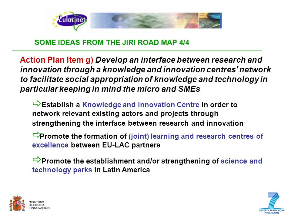 SOME IDEAS FROM THE JIRI ROAD MAP 4/4 Promote the formation of (joint) learning and research centres of excellence between EU-LAC partners Action Plan Item g) Develop an interface between research and innovation through a knowledge and innovation centres network to facilitate social appropriation of knowledge and technology in particular keeping in mind the micro and SMEs Establish a Knowledge and Innovation Centre in order to network relevant existing actors and projects through strengthening the interface between research and innovation Promote the establishment and/or strengthening of science and technology parks in Latin America
