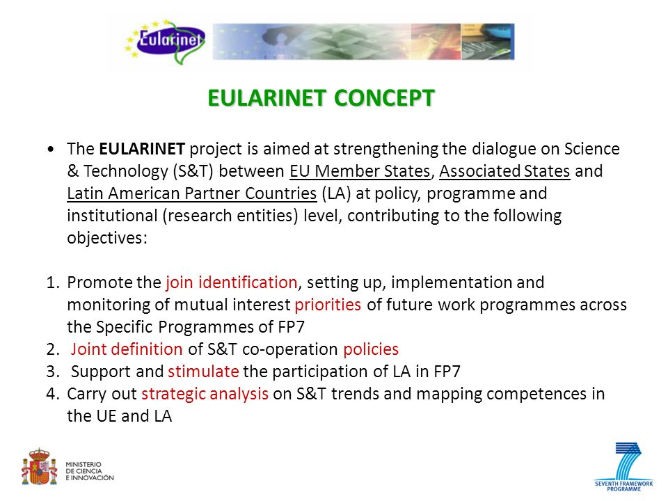 The EULARINET project is aimed at strengthening the dialogue on Science & Technology (S&T) between EU Member States, Associated States and Latin American Partner Countries (LA) at policy, programme and institutional (research entities) level, contributing to the following objectives: 1.Promote the join identification, setting up, implementation and monitoring of mutual interest priorities of future work programmes across the Specific Programmes of FP7 2.